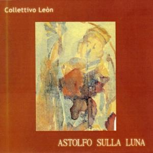 """""""Astolfo sulla luna"""", Collettivo Leòn, feat. Antonio Marangolo, Marco Tamburini, Achille Succi, Zlatko Kaucic , Francesco Lanza – 1999"""